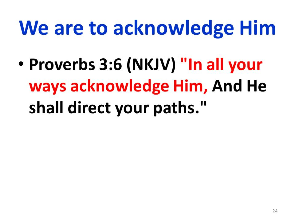 We are to acknowledge Him Proverbs 3:6 (NKJV) In all your ways acknowledge Him, And He shall direct your paths. 24