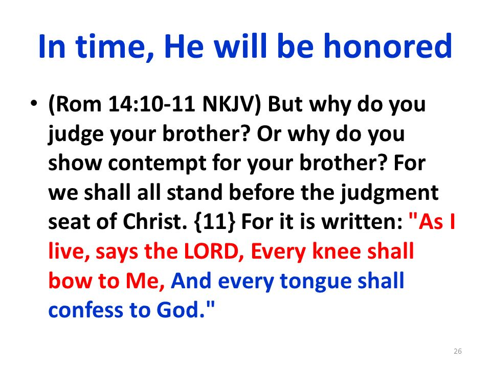 In time, He will be honored (Rom 14:10-11 NKJV) But why do you judge your brother.