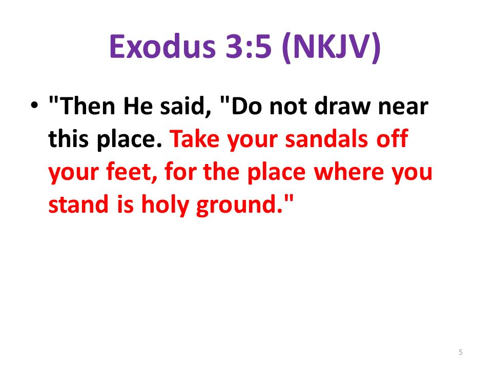 Exodus 3:5 (NKJV) Then He said, Do not draw near this place.