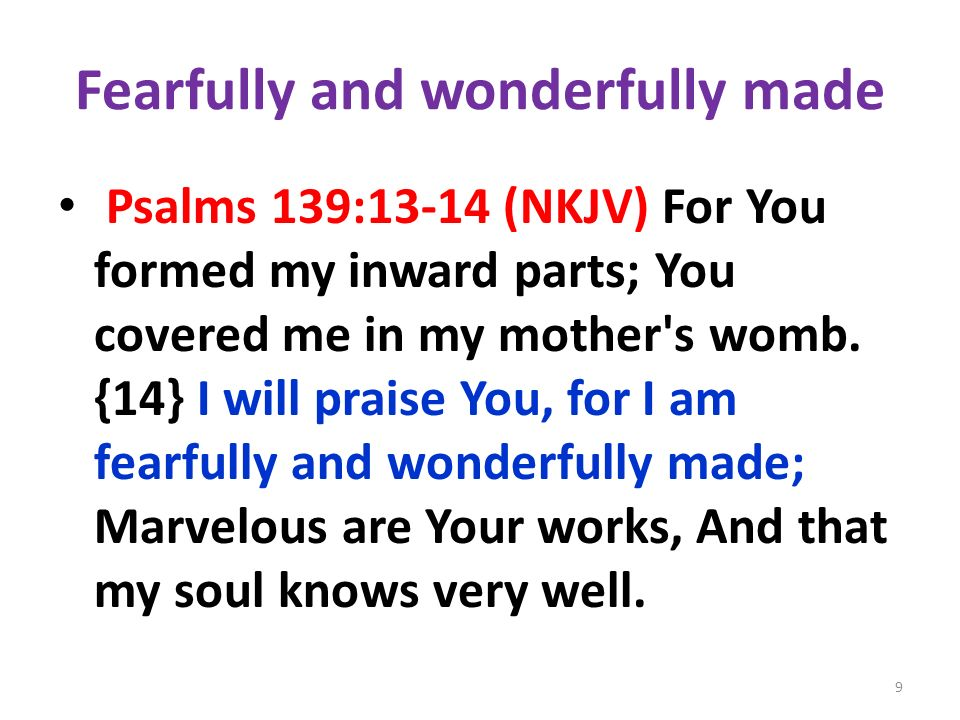 Fearfully and wonderfully made Psalms 139:13-14 (NKJV) For You formed my inward parts; You covered me in my mother s womb.