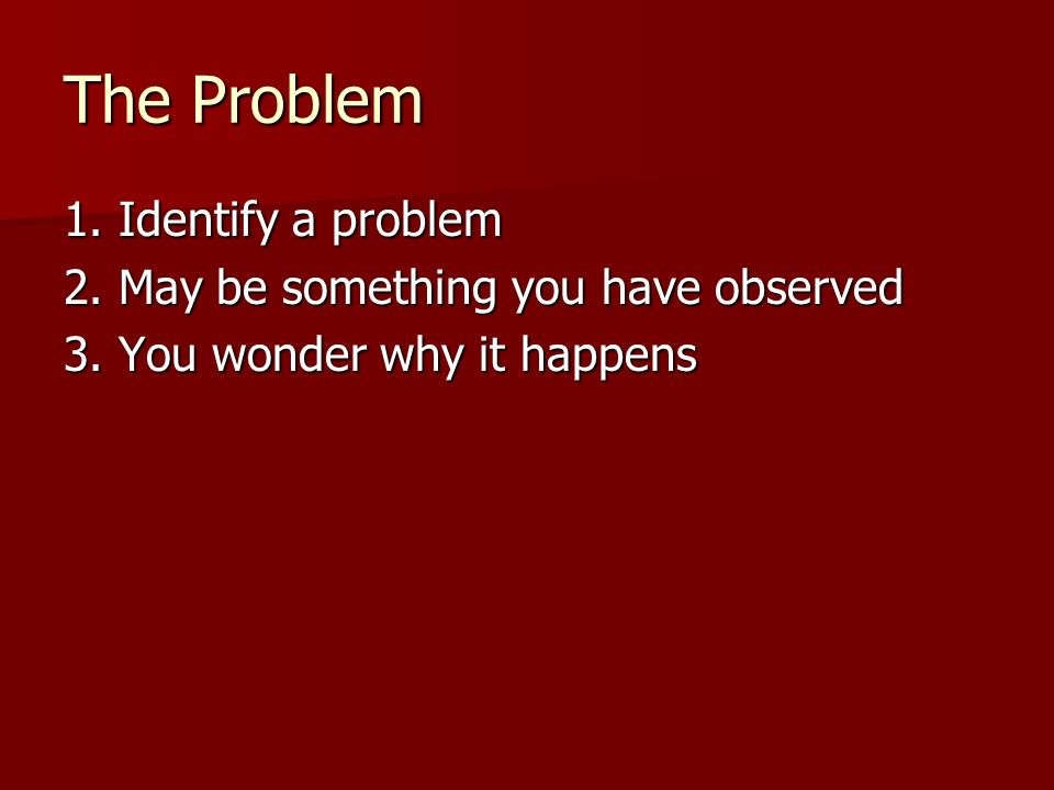 The Problem 1. Identify a problem 2. May be something you have observed 3. You wonder why it happens
