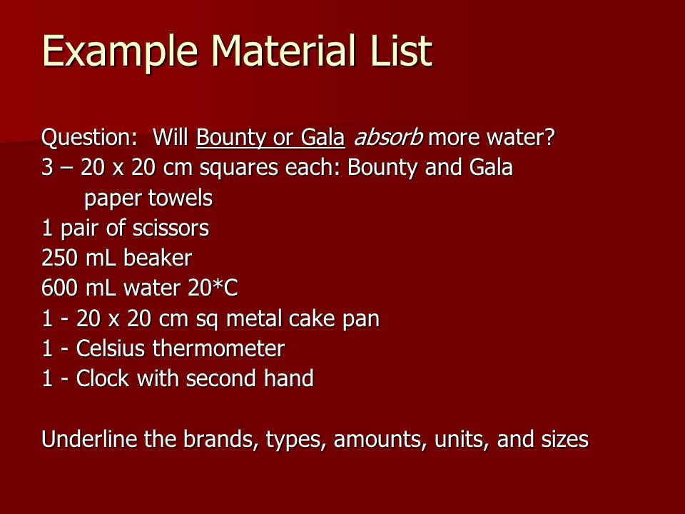 Example Material List Question: Will Bounty or Gala absorb more water? 3 – 20 x 20 cm squares each: Bounty and Gala paper towels paper towels 1 pair o