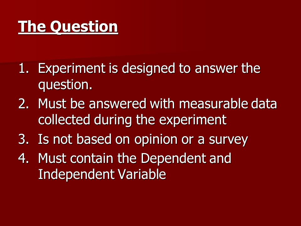 The Question 1. Experiment is designed to answer the question. 2. Must be answered with measurable data collected during the experiment 3. Is not base