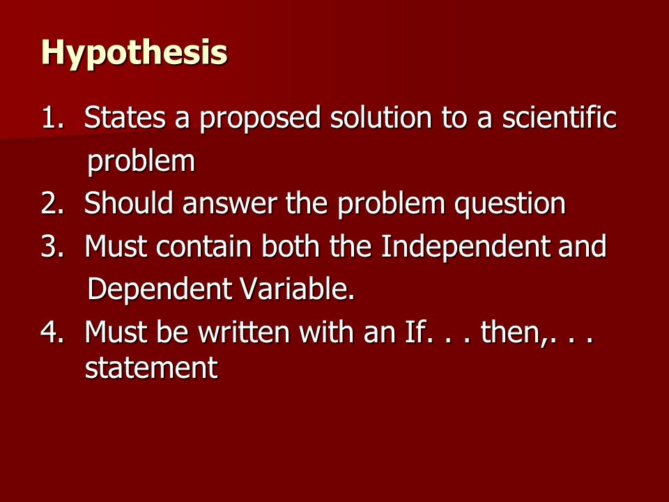 Hypothesis 1. States a proposed solution to a scientific problem problem 2. Should answer the problem question 3. Must contain both the Independent an