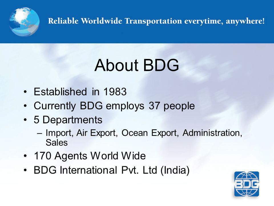 About BDG Established in 1983 Currently BDG employs 37 people 5 Departments –Import, Air Export, Ocean Export, Administration, Sales 170 Agents World Wide BDG International Pvt.