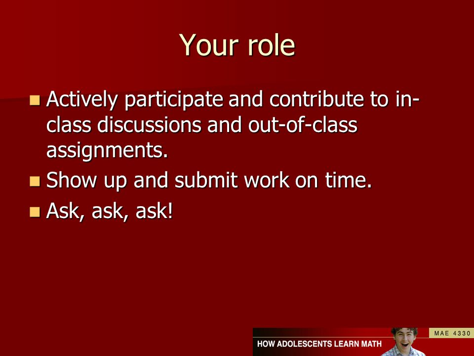 Your role Actively participate and contribute to in- class discussions and out-of-class assignments. Actively participate and contribute to in- class