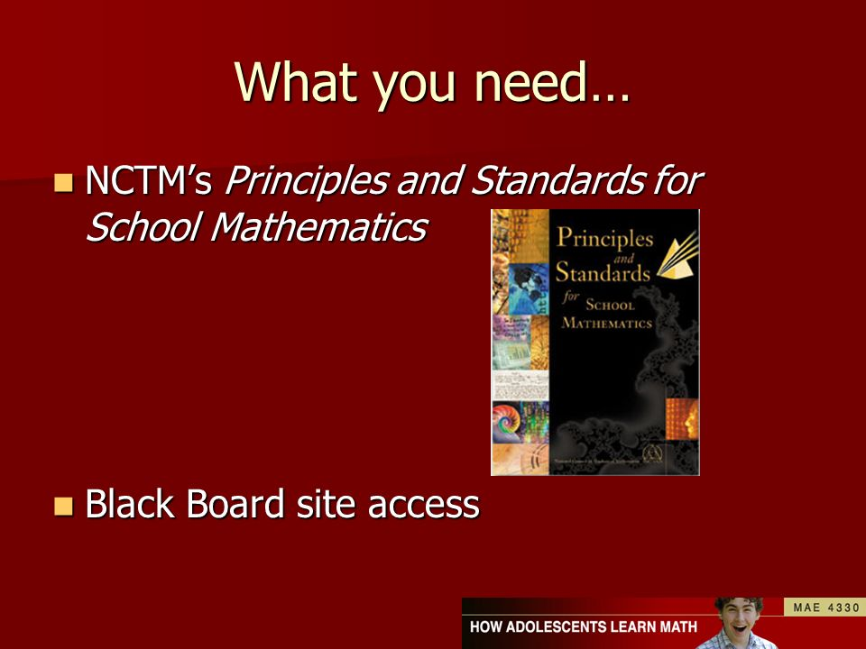 What you need… NCTMs Principles and Standards for School Mathematics NCTMs Principles and Standards for School Mathematics Black Board site access Bla