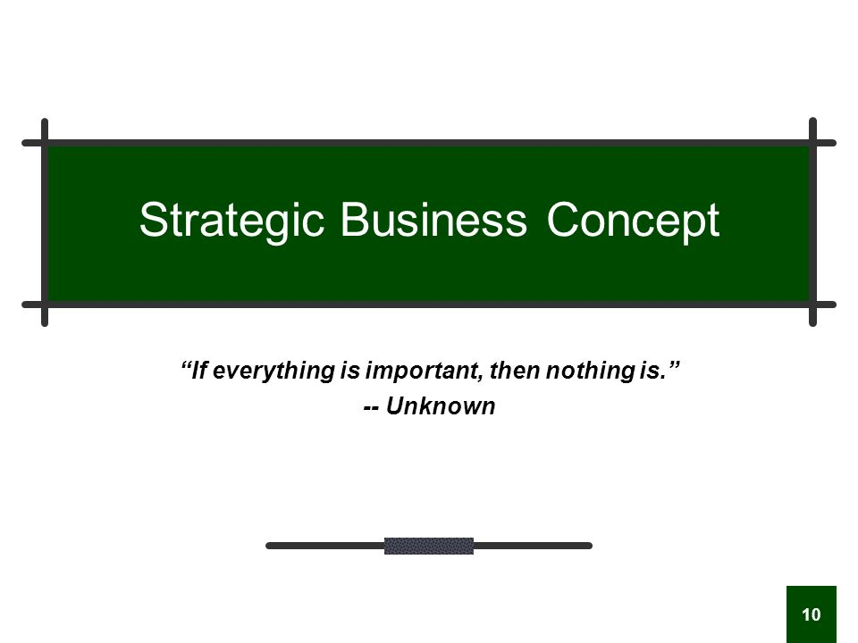 10 Strategic Business Concept If everything is important, then nothing is. -- Unknown