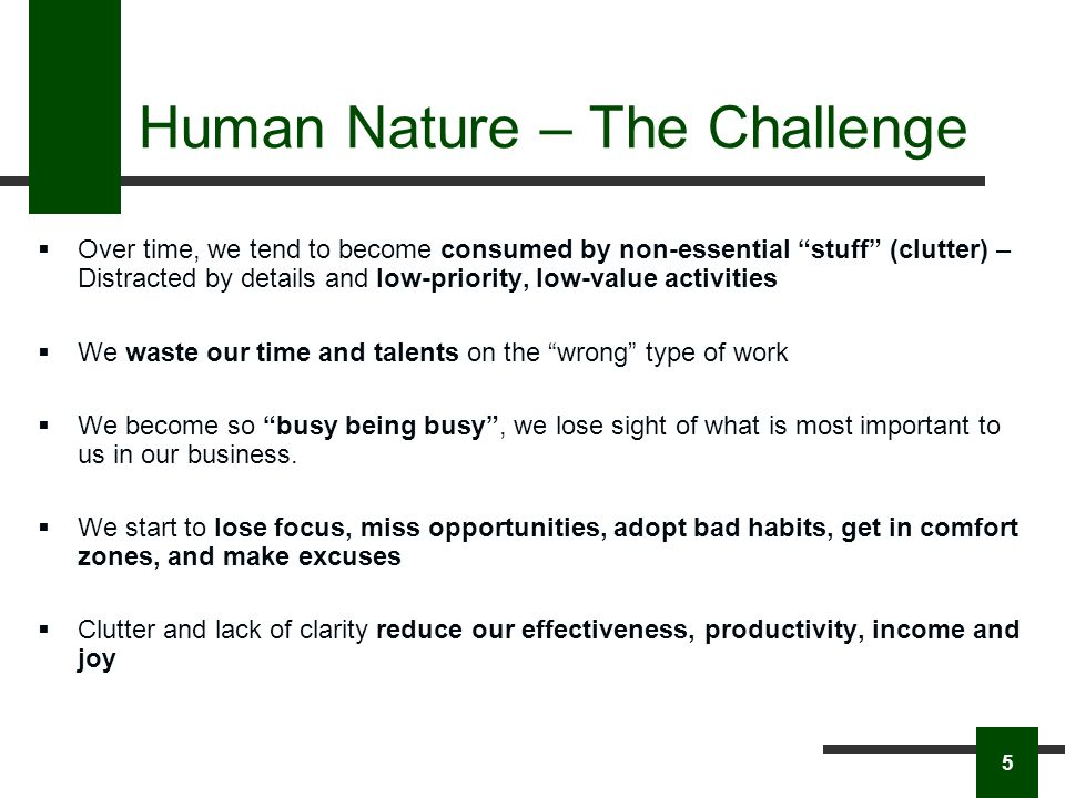 Human Nature – The Challenge Over time, we tend to become consumed by non-essential stuff (clutter) – Distracted by details and low-priority, low-value activities We waste our time and talents on the wrong type of work We become so busy being busy, we lose sight of what is most important to us in our business.