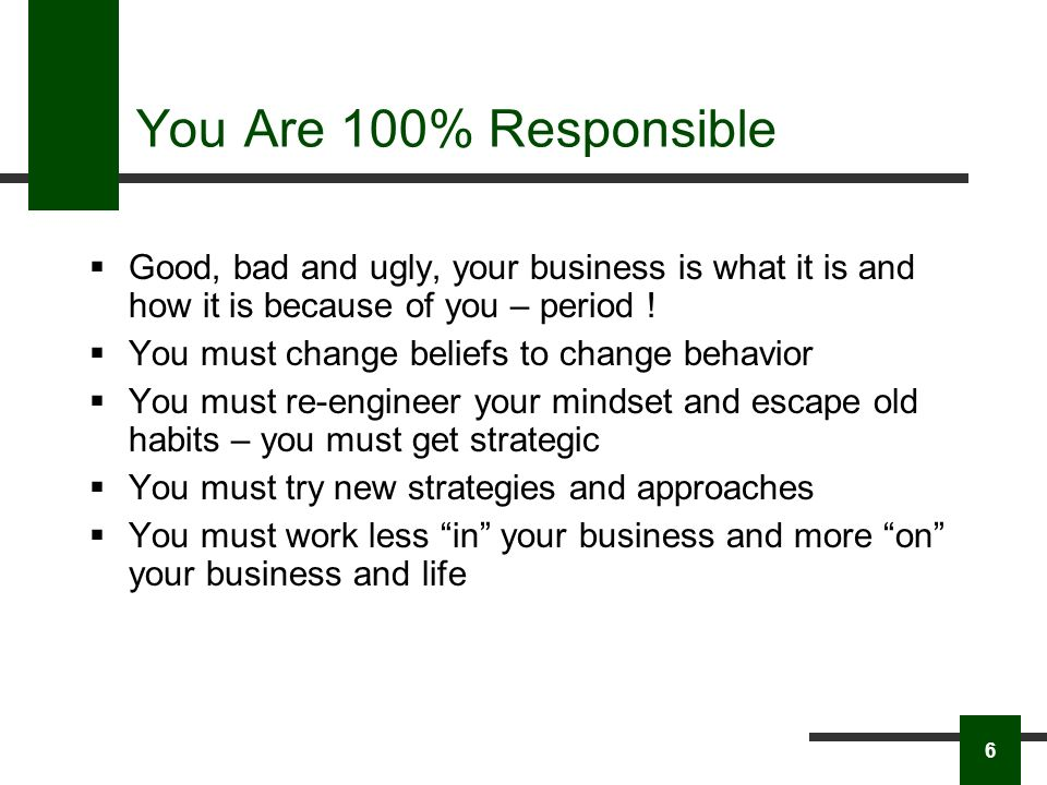You Are 100% Responsible Good, bad and ugly, your business is what it is and how it is because of you – period .