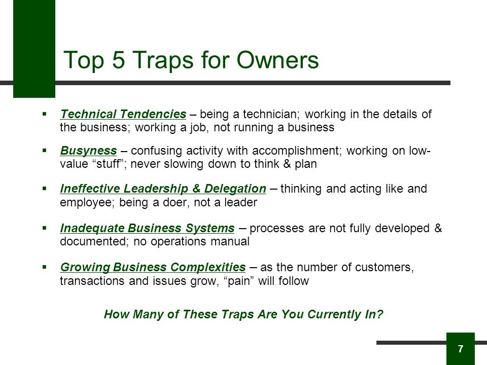 Top 5 Traps for Owners Technical Tendencies – being a technician; working in the details of the business; working a job, not running a business Busyness – confusing activity with accomplishment; working on low- value stuff; never slowing down to think & plan Ineffective Leadership & Delegation – thinking and acting like and employee; being a doer, not a leader Inadequate Business Systems – processes are not fully developed & documented; no operations manual Growing Business Complexities – as the number of customers, transactions and issues grow, pain will follow How Many of These Traps Are You Currently In.