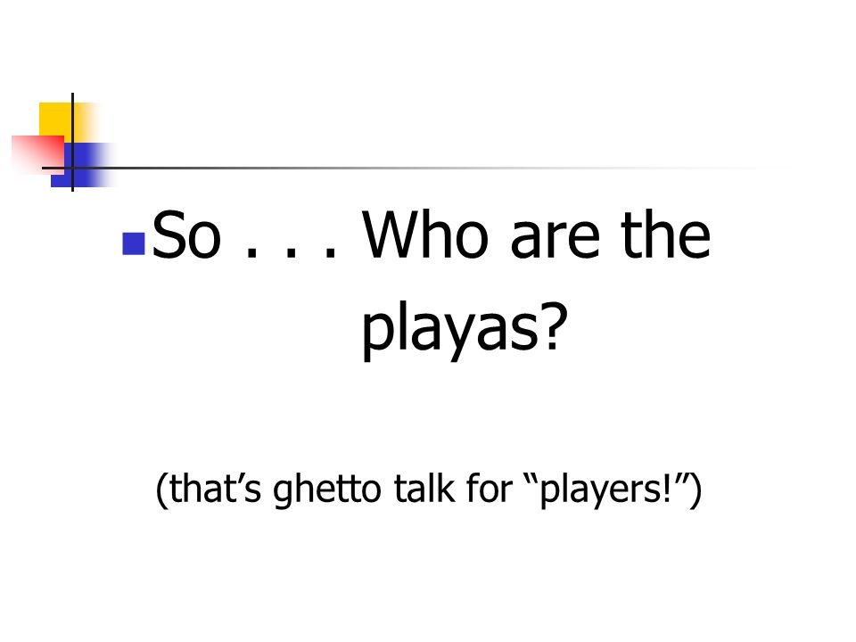 So... Who are the playas? (thats ghetto talk for players!)
