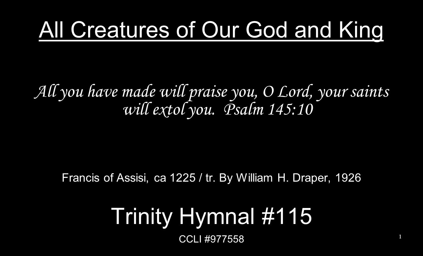 All Creatures of Our God and King All you have made will praise you, O Lord, your saints will extol you. Psalm 145:10 Francis of Assisi, ca 1225 / tr.