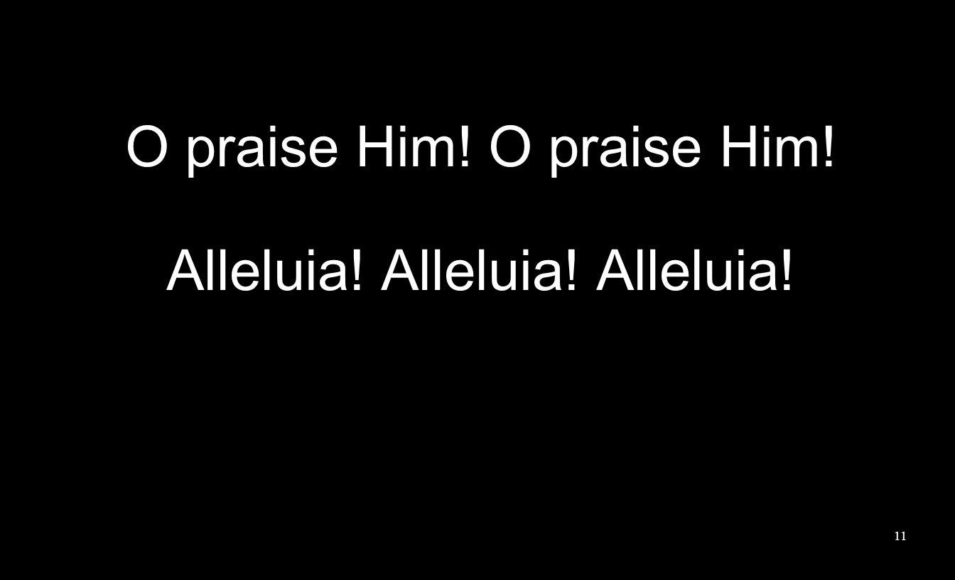 11 O praise Him! Alleluia! Alleluia! Alleluia!