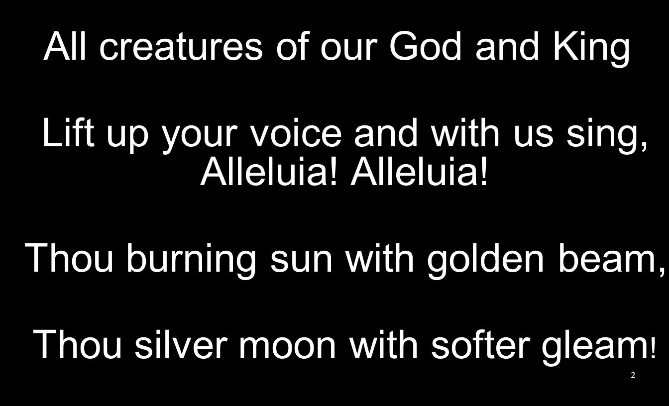 2 All creatures of our God and King Lift up your voice and with us sing, Alleluia! Alleluia! Thou burning sun with golden beam, Thou silver moon with