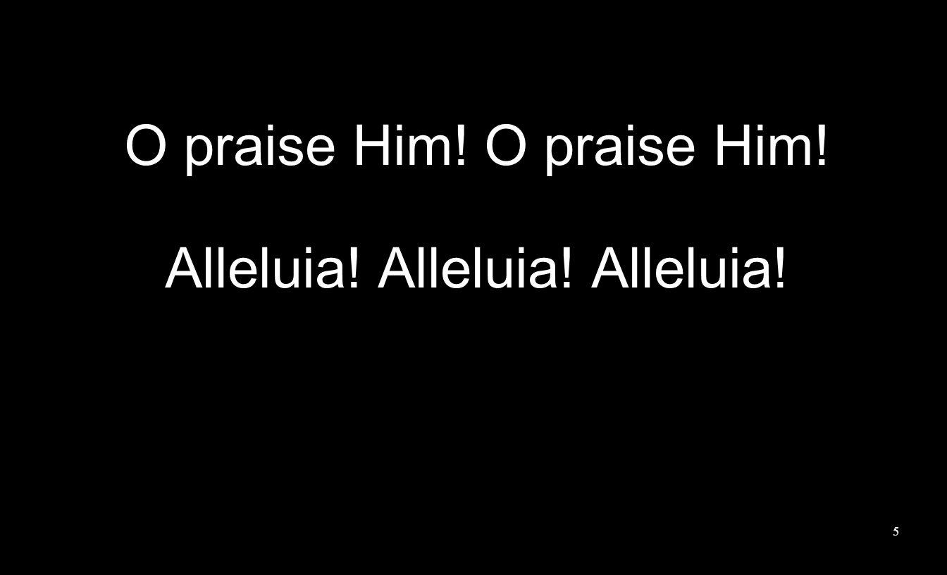 5 O praise Him! Alleluia! Alleluia! Alleluia!