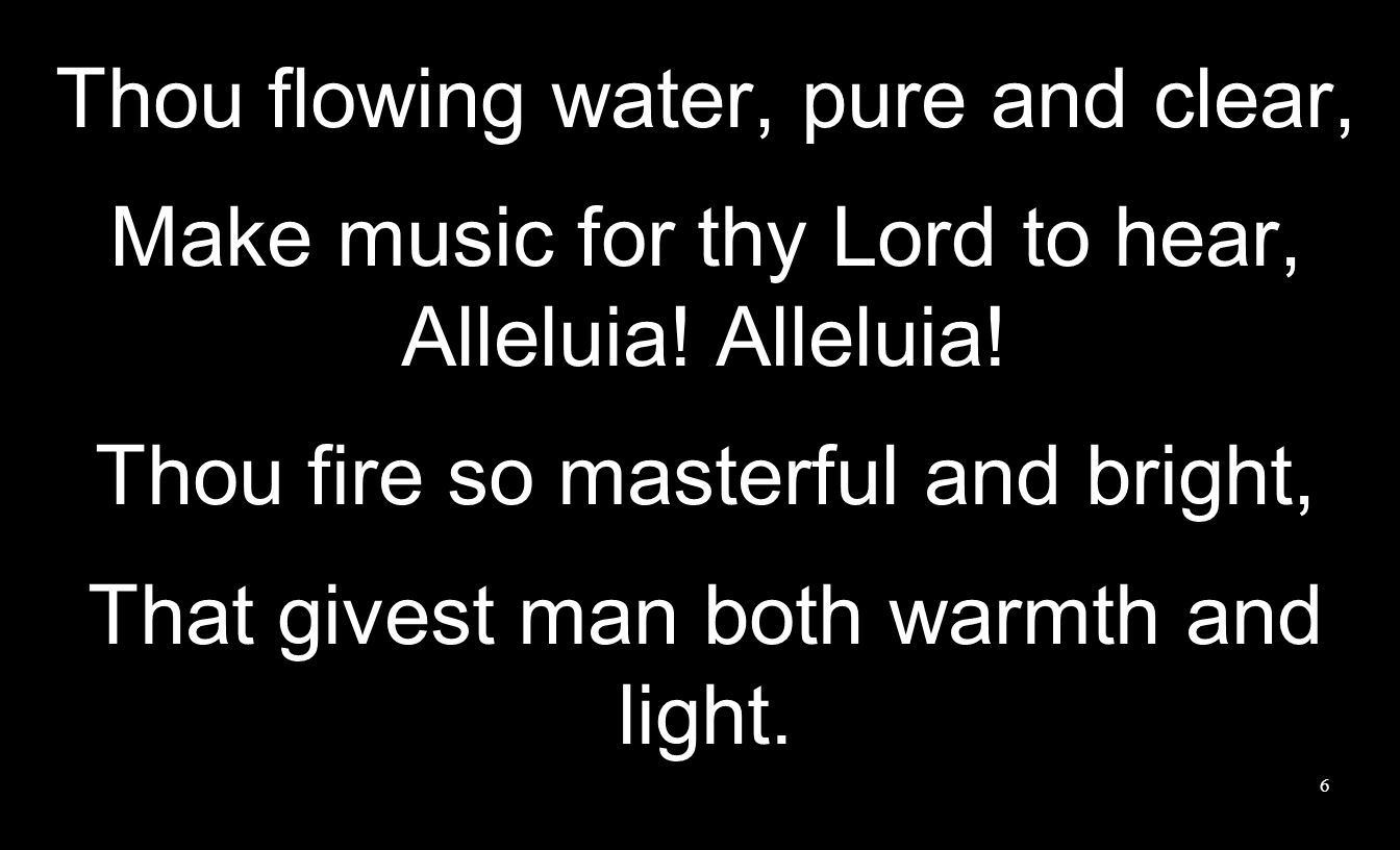 6 Thou flowing water, pure and clear, Make music for thy Lord to hear, Alleluia! Thou fire so masterful and bright, That givest man both warmth and li