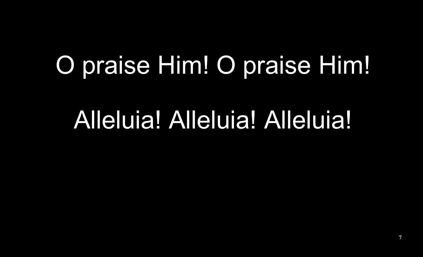 7 O praise Him! Alleluia! Alleluia! Alleluia!