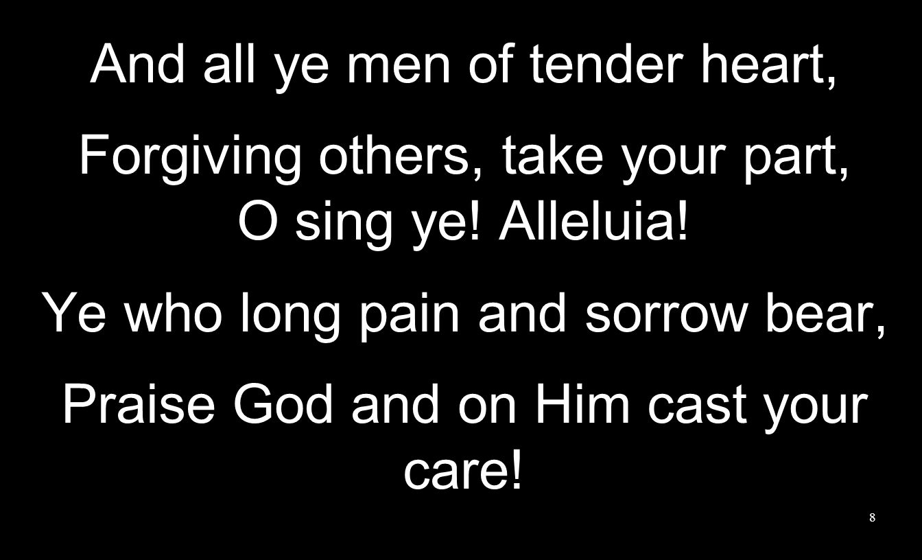 8 And all ye men of tender heart, Forgiving others, take your part, O sing ye.