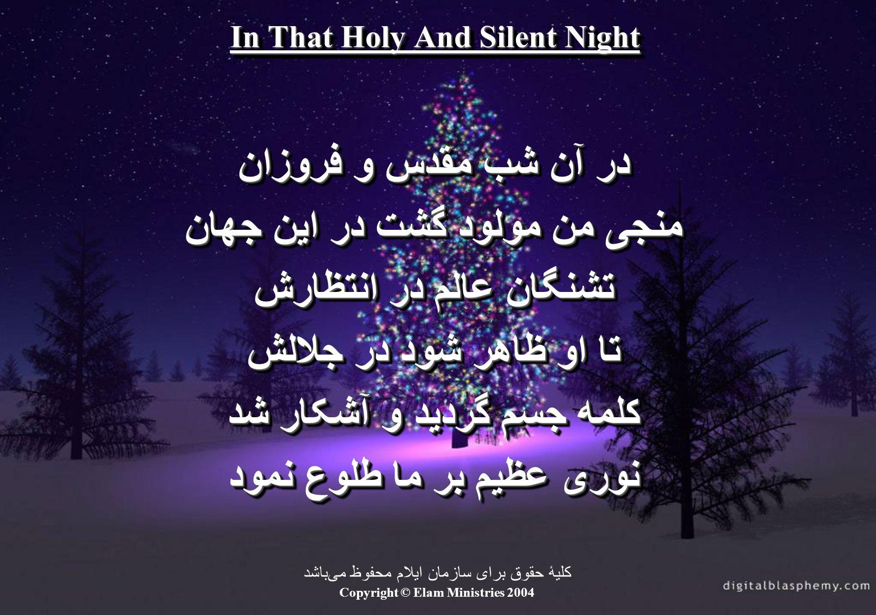 In That Holy And Silent Night در آن شب مقدس و فروزان منجی من مولود گشت در این جهان تشنگان عالم در انتظارش تا او ظاهر شود در جلالش کلمه جسم گردید و آشک