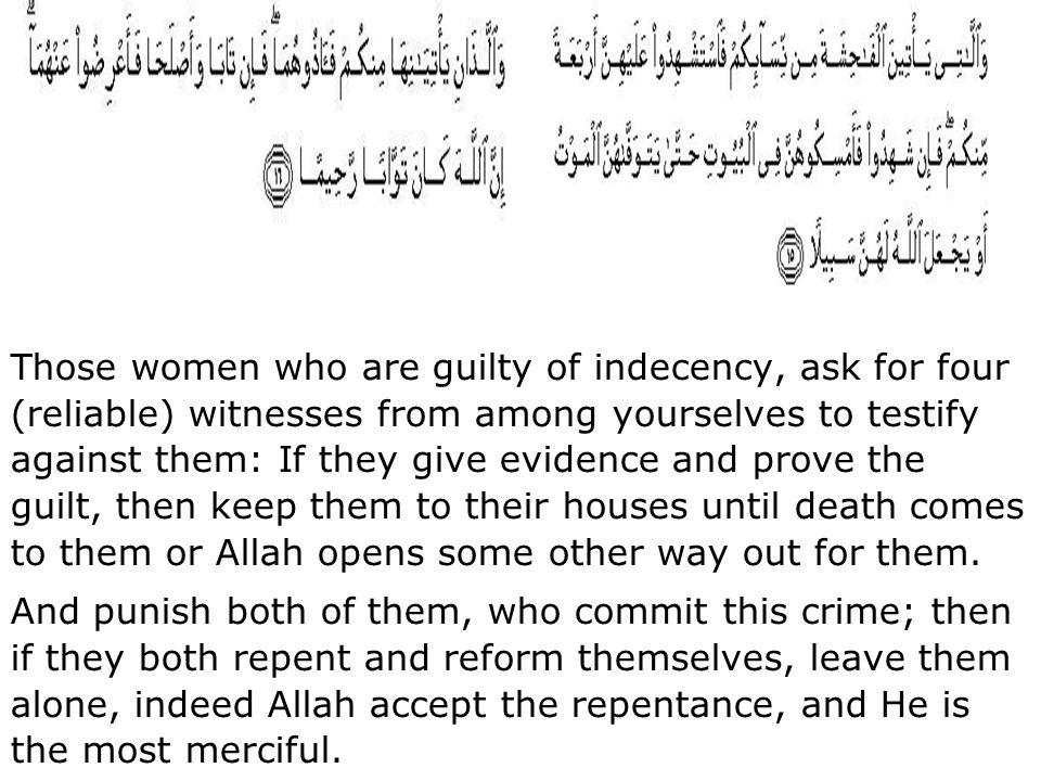 Those women who are guilty of indecency, ask for four (reliable) witnesses from among yourselves to testify against them: If they give evidence and pr
