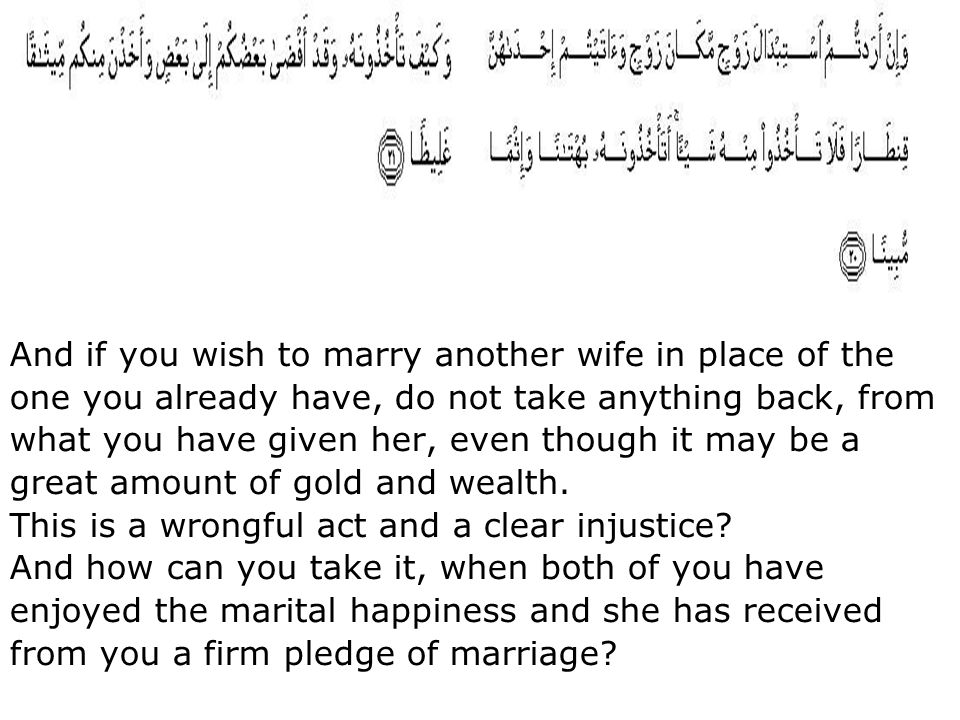 And if you wish to marry another wife in place of the one you already have, do not take anything back, from what you have given her, even though it may be a great amount of gold and wealth.