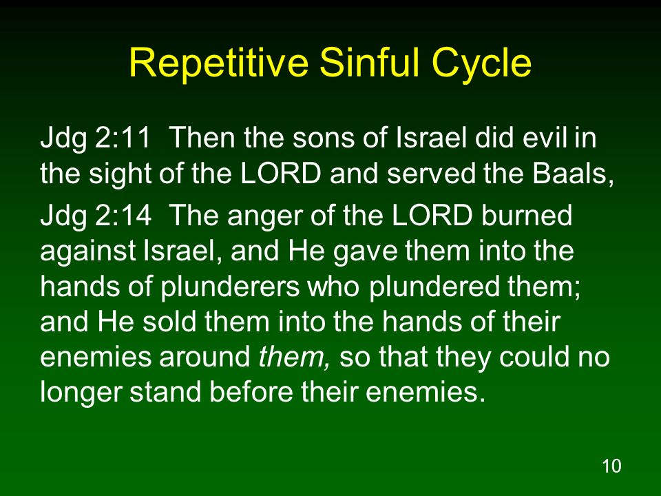 10 Repetitive Sinful Cycle Jdg 2:11 Then the sons of Israel did evil in the sight of the LORD and served the Baals, Jdg 2:14 The anger of the LORD bur