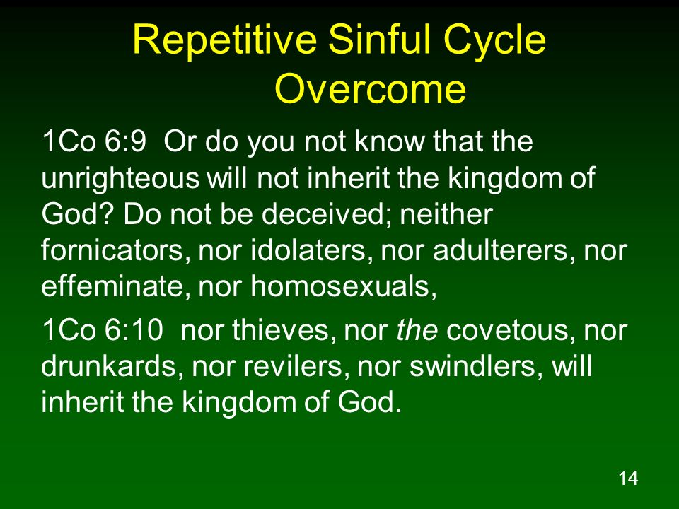 14 Repetitive Sinful Cycle Overcome 1Co 6:9 Or do you not know that the unrighteous will not inherit the kingdom of God? Do not be deceived; neither f