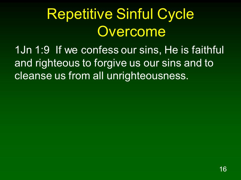16 Repetitive Sinful Cycle Overcome 1Jn 1:9 If we confess our sins, He is faithful and righteous to forgive us our sins and to cleanse us from all unr