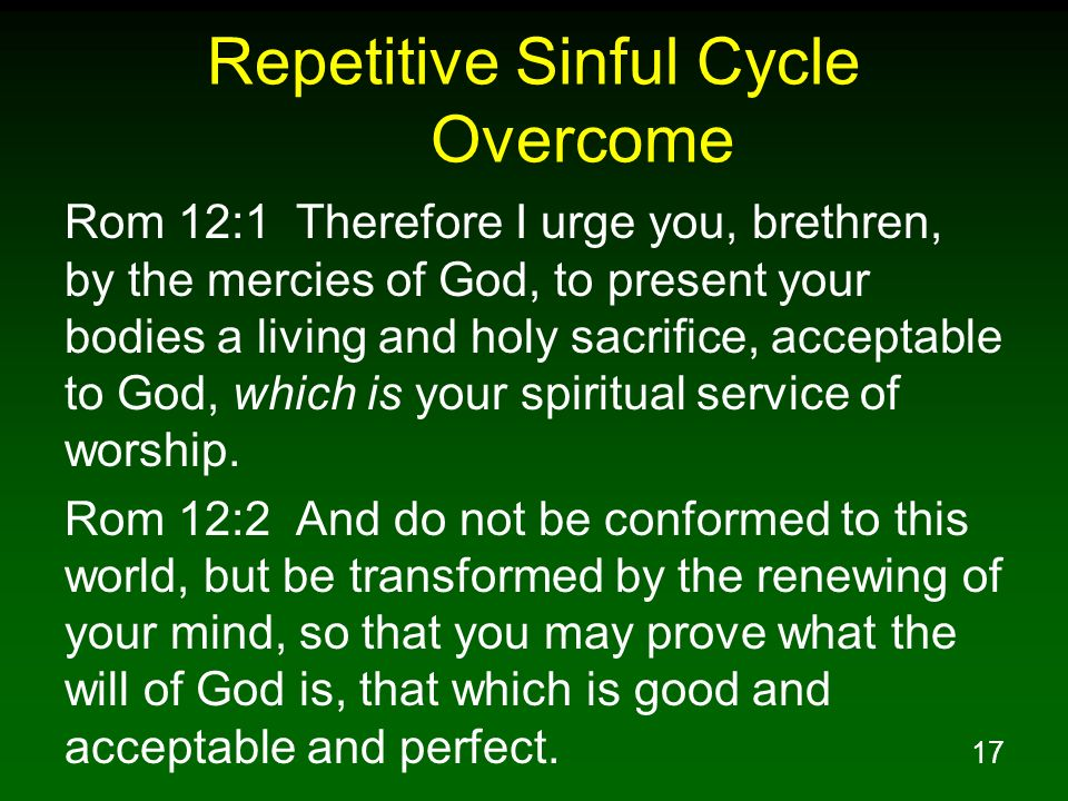 17 Repetitive Sinful Cycle Overcome Rom 12:1 Therefore I urge you, brethren, by the mercies of God, to present your bodies a living and holy sacrifice
