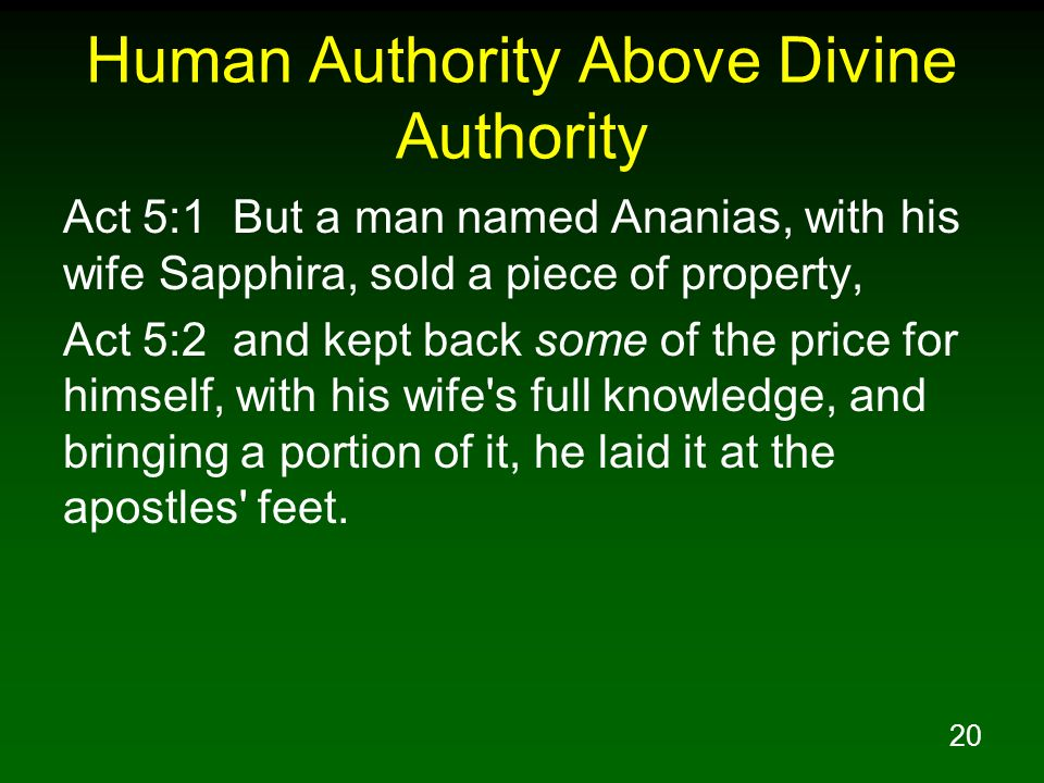 20 Human Authority Above Divine Authority Act 5:1 But a man named Ananias, with his wife Sapphira, sold a piece of property, Act 5:2 and kept back som