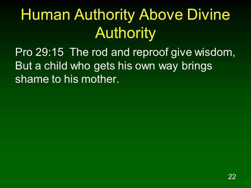 22 Human Authority Above Divine Authority Pro 29:15 The rod and reproof give wisdom, But a child who gets his own way brings shame to his mother.
