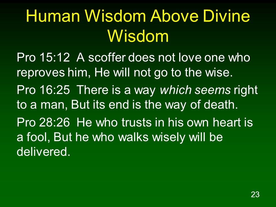 23 Human Wisdom Above Divine Wisdom Pro 15:12 A scoffer does not love one who reproves him, He will not go to the wise. Pro 16:25 There is a way which