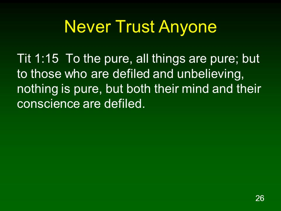 26 Never Trust Anyone Tit 1:15 To the pure, all things are pure; but to those who are defiled and unbelieving, nothing is pure, but both their mind an