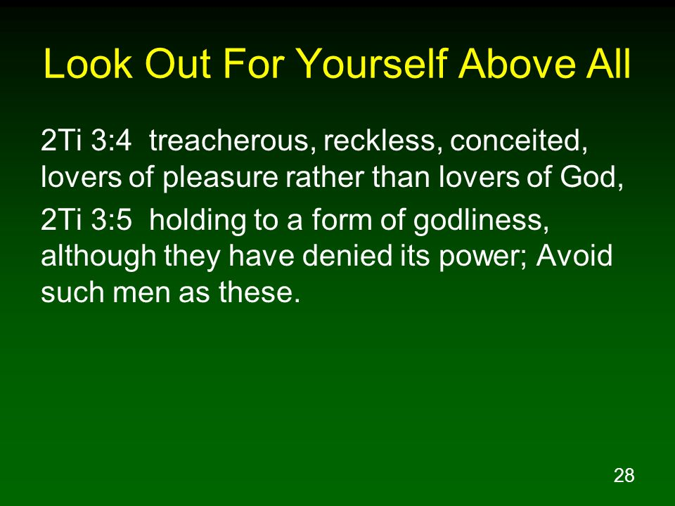 28 Look Out For Yourself Above All 2Ti 3:4 treacherous, reckless, conceited, lovers of pleasure rather than lovers of God, 2Ti 3:5 holding to a form o