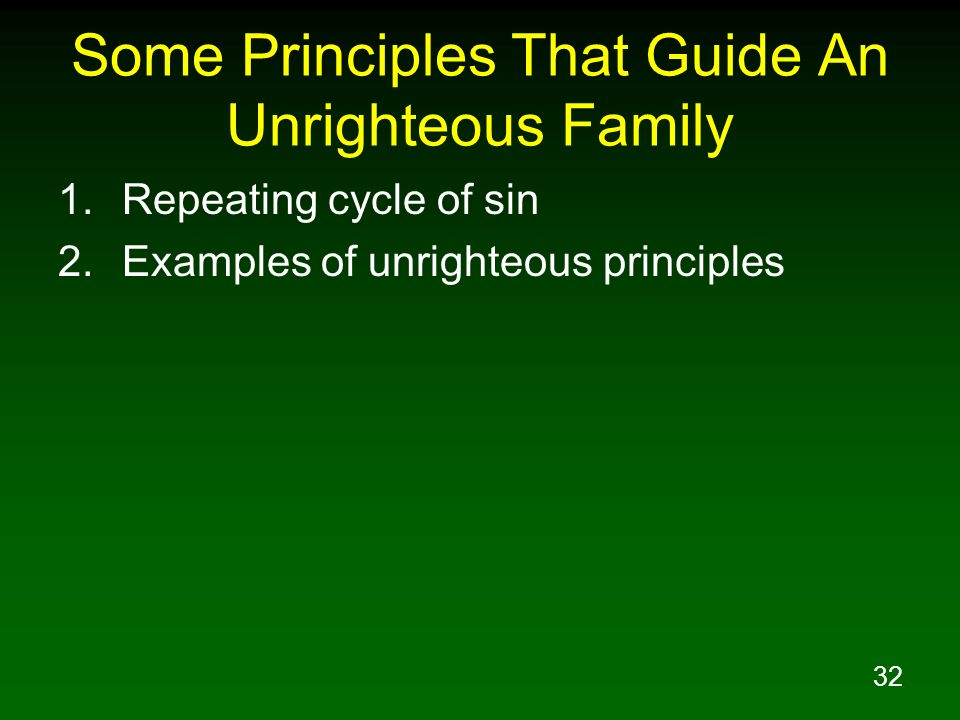 32 Some Principles That Guide An Unrighteous Family 1.Repeating cycle of sin 2.Examples of unrighteous principles
