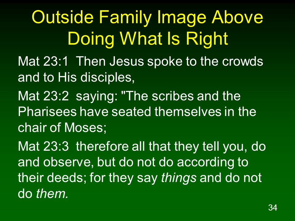 34 Outside Family Image Above Doing What Is Right Mat 23:1 Then Jesus spoke to the crowds and to His disciples, Mat 23:2 saying: