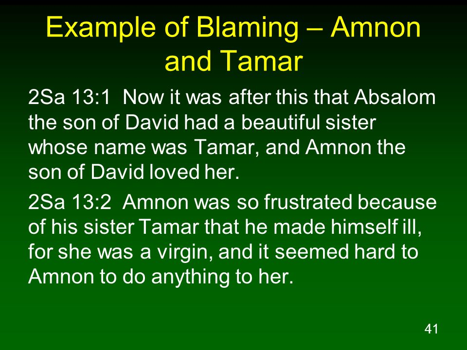 41 Example of Blaming – Amnon and Tamar 2Sa 13:1 Now it was after this that Absalom the son of David had a beautiful sister whose name was Tamar, and