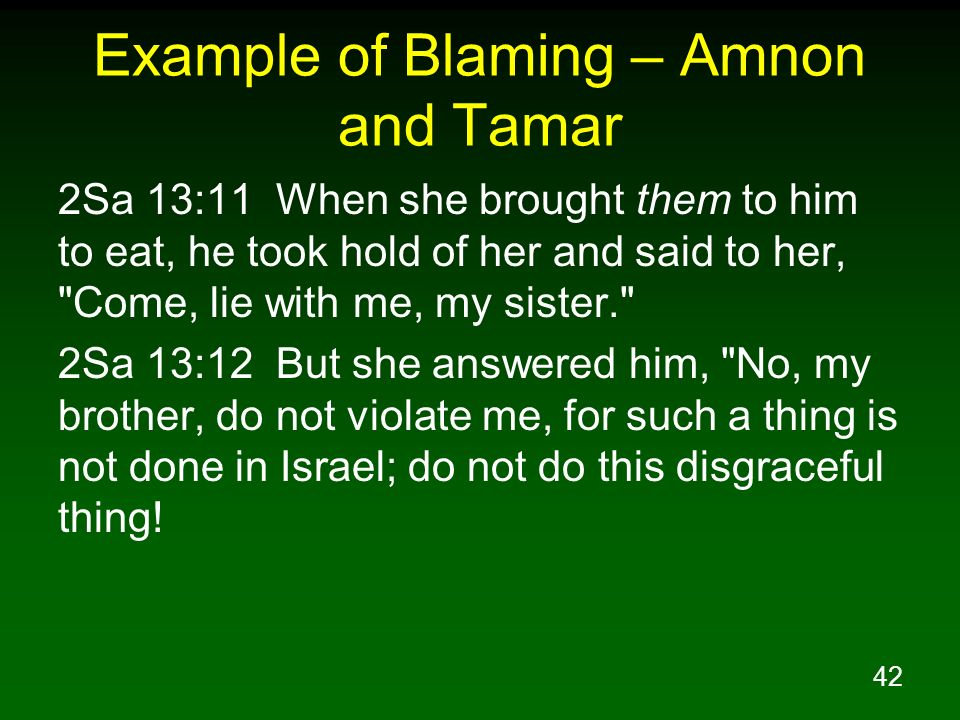 42 Example of Blaming – Amnon and Tamar 2Sa 13:11 When she brought them to him to eat, he took hold of her and said to her,