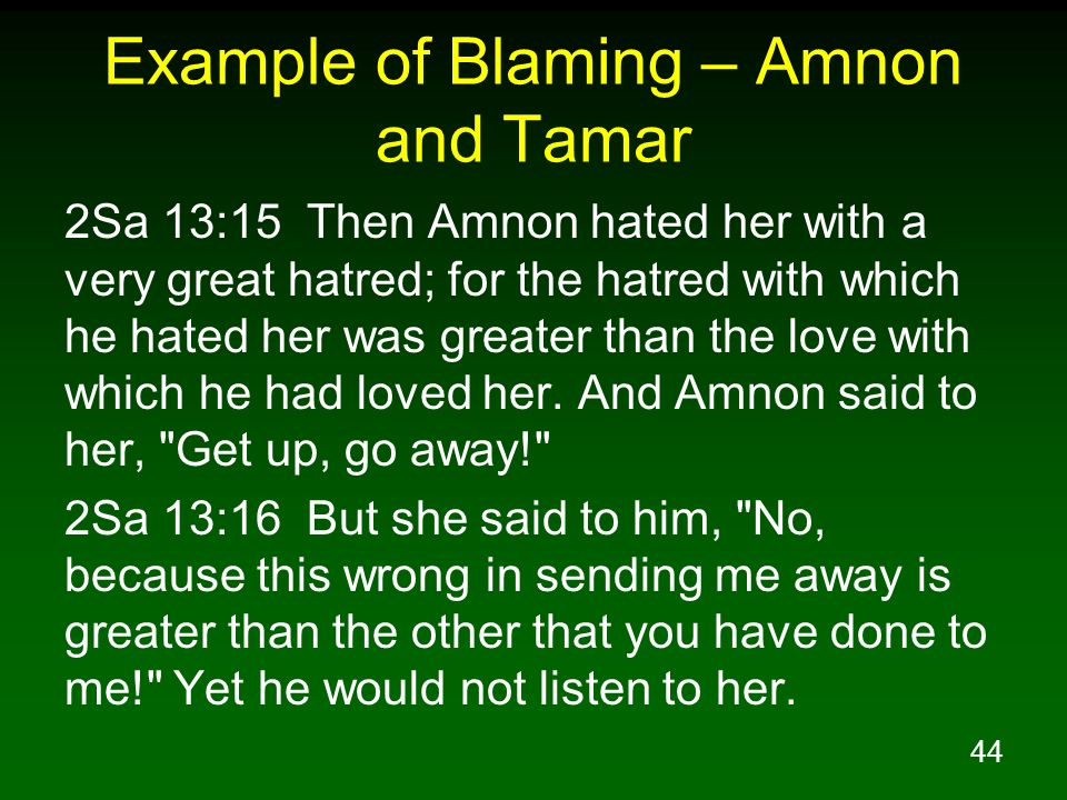 44 Example of Blaming – Amnon and Tamar 2Sa 13:15 Then Amnon hated her with a very great hatred; for the hatred with which he hated her was greater th