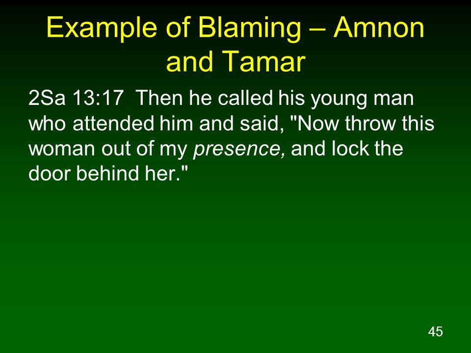 45 Example of Blaming – Amnon and Tamar 2Sa 13:17 Then he called his young man who attended him and said,