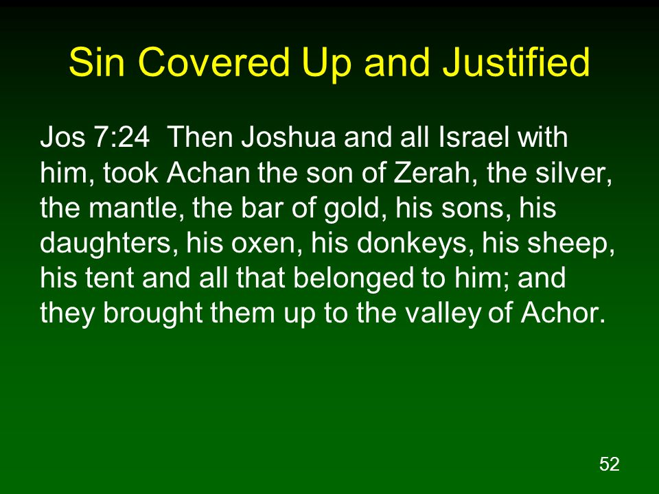 52 Sin Covered Up and Justified Jos 7:24 Then Joshua and all Israel with him, took Achan the son of Zerah, the silver, the mantle, the bar of gold, hi