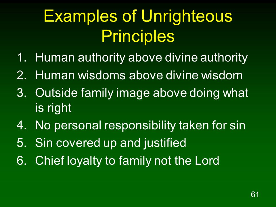 61 Examples of Unrighteous Principles 1.Human authority above divine authority 2.Human wisdoms above divine wisdom 3.Outside family image above doing