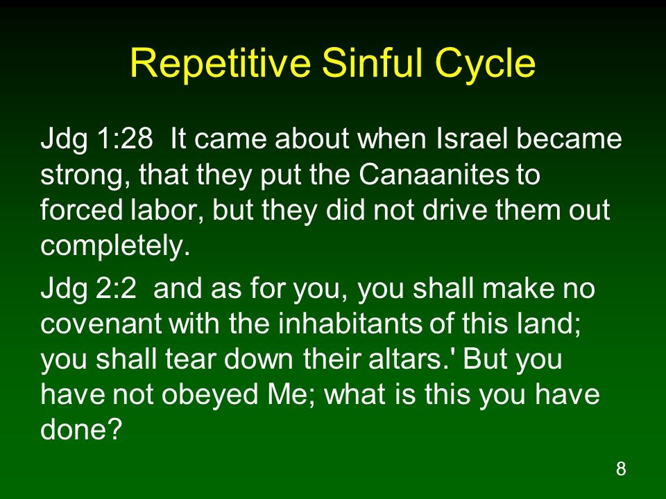 9 Repetitive Sinful Cycle Jdg 2:3 Therefore I also said, I will not drive them out before you; but they will become as thorns in your sides and their gods will be a snare to you. Jdg 2:10 All that generation also were gathered to their fathers; and there arose another generation after them who did not know the LORD, nor yet the work which He had done for Israel.