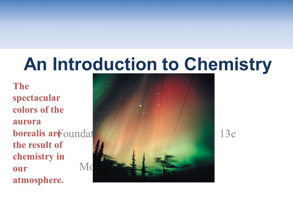 Chapter 1 Foundations of College Chemistry, 13e John Wiley & Sons, Inc Morris Hein and Susan Arena An Introduction to Chemistry The spectacular colors of the aurora borealis are the result of chemistry in our atmosphere.