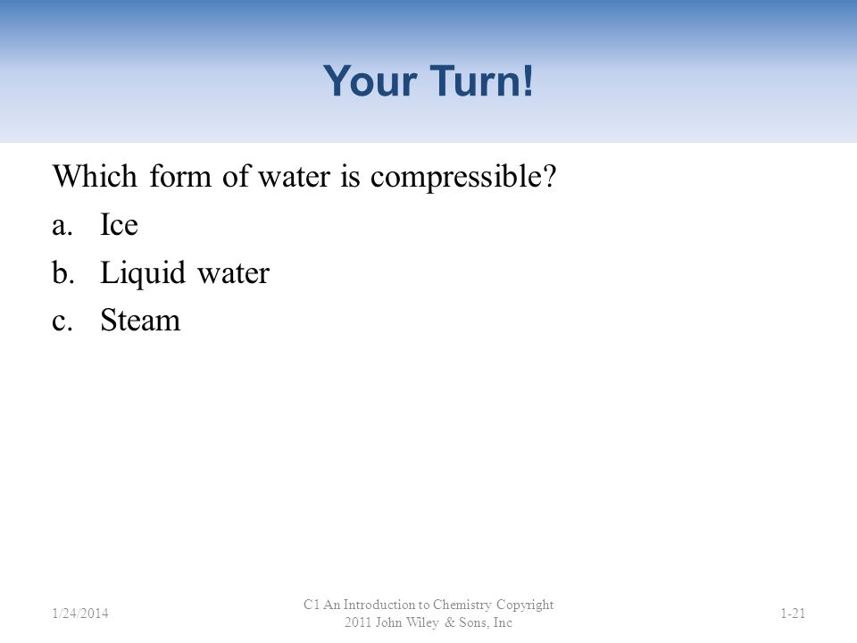 Your Turn! Which form of water has molecules that are held together tightly by very strong intermolecular forces? a.Ice b.Liquid water c.Steam C1 An I