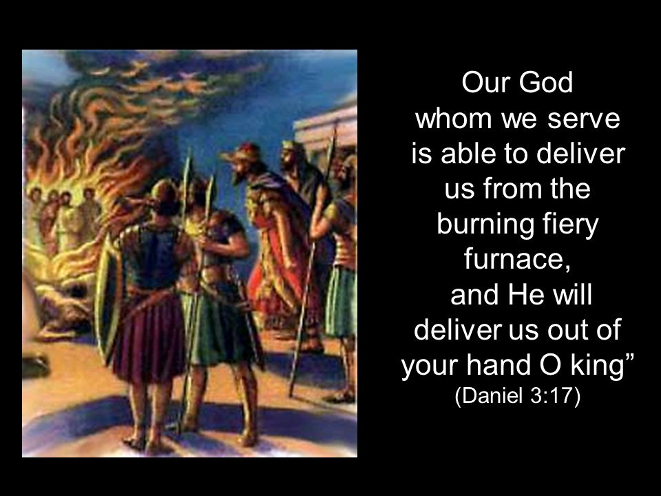 Our God whom we serve is able to deliver us from the burning fiery furnace, and He will deliver us out of your hand O king (Daniel 3:17)
