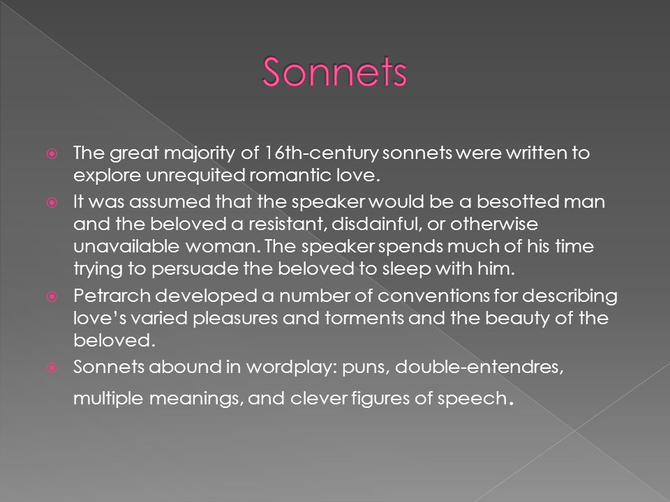 The great majority of 16th-century sonnets were written to explore unrequited romantic love. It was assumed that the speaker would be a besotted man a