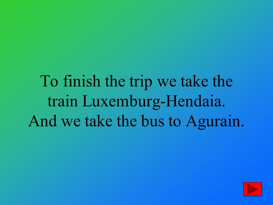 To finish the trip we take the train Luxemburg-Hendaia. And we take the bus to Agurain.
