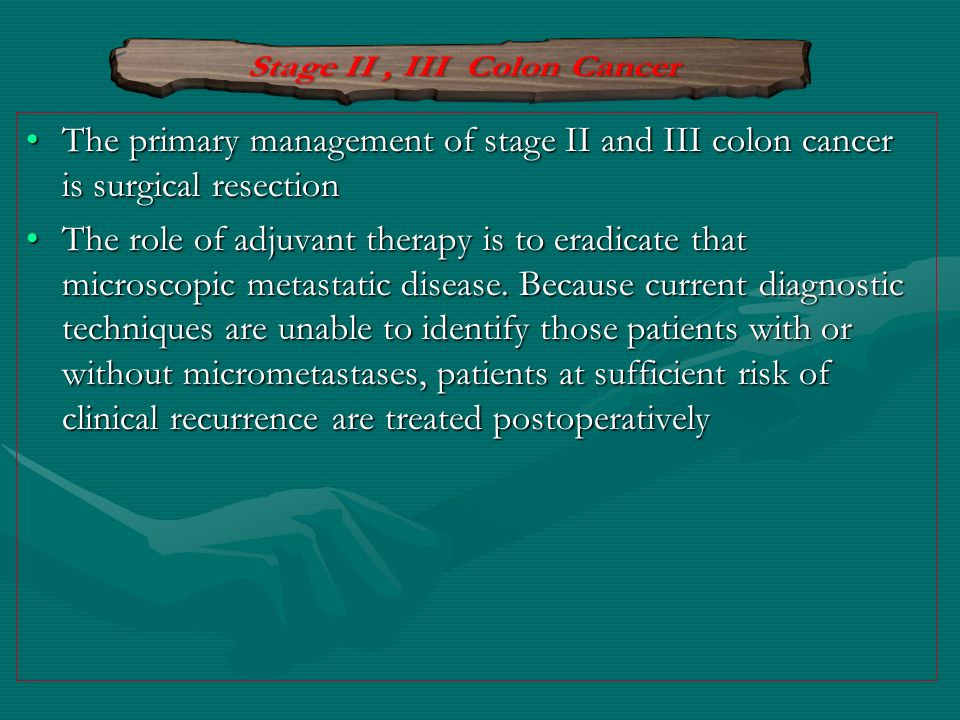 The primary management of stage II and III colon cancer is surgical resectionThe primary management of stage II and III colon cancer is surgical resec